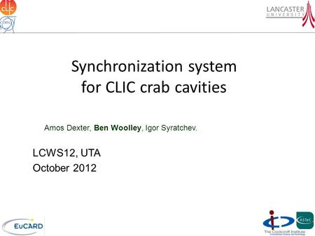 Synchronization system for CLIC crab cavities Amos Dexter, Ben Woolley, Igor Syratchev. LCWS12, UTA October 2012.