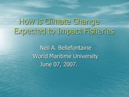 How is Climate Change Expected to Impact Fisheries How is Climate Change Expected to Impact Fisheries Neil A. Bellefontaine Neil A. Bellefontaine World.