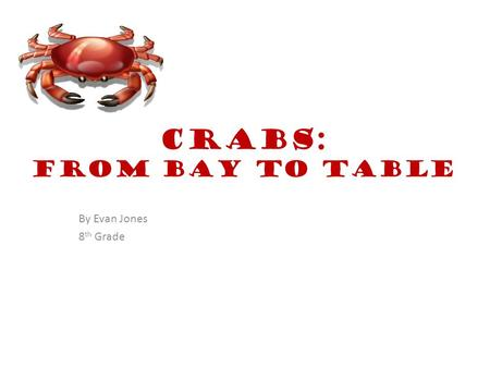 Crabs: From Bay to Table By Evan Jones 8 th Grade.