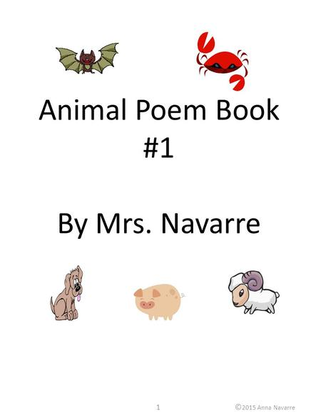 1© 2015 Anna Navarre Animal Poem Book #1 By Mrs. Navarre.