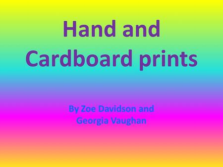 Hand and Cardboard prints By Zoe Davidson and Georgia Vaughan