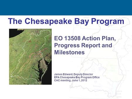 1 The Chesapeake Bay Program James Edward, Deputy Director EPA Chesapeake Bay Program Office CAC meeting, June 1, 2012 EO 13508 Action Plan, Progress Report.