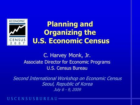 Planning and Organizing the U.S. Economic Census C. Harvey Monk, Jr. Associate Director for Economic Programs U.S. Census Bureau Second International Workshop.