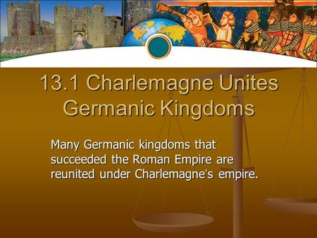 13.1 Charlemagne Unites Germanic Kingdoms Many Germanic kingdoms that succeeded the Roman Empire are reunited under Charlemagne ' s empire.
