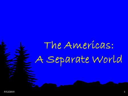 5/12/20151 The Americas: A Separate World 5/12/20152 Hunters & Farmers in the Americas More than 10,000 years ago, humans migrate from Asia to the Americas.