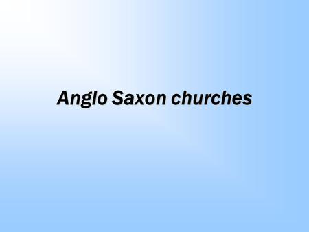 Anglo Saxon churches. Churches Very few remains are readily found outside museums. This is partly due to the habit the Saxons had of building with impermanent.