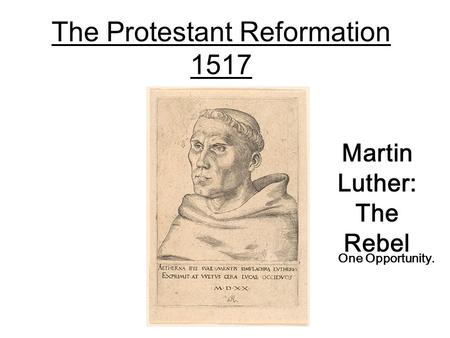 The Protestant Reformation 1517 Martin Luther: The Rebel One Opportunity.