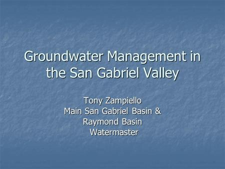 Groundwater Management in the San Gabriel Valley Tony Zampiello Main San Gabriel Basin & Raymond Basin Watermaster Watermaster.