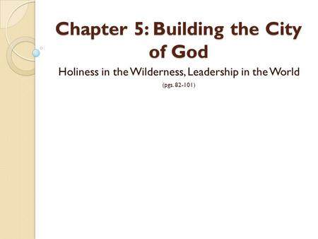 Chapter 5: Building the City of God Holiness in the Wilderness, Leadership in the World (pgs. 82-101)