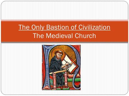 The Only Bastion of Civilization The Medieval Church.