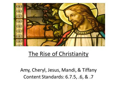 The Rise of Christianity Amy, Cheryl, Jesus, Mandi, & Tiffany Content Standards: 6.7.5,.6, &.7.