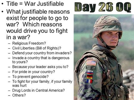 Title = War Justifiable What justifiable reasons exist for people to go to war? Which reasons would drive you to fight in a war? –Religious Freedom? –Civil.
