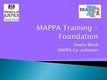 Donna Monk MAPPA Co-ordinator.  Understand the purpose and function of MAPPA  Understand the language and terminology of MAPPA  Explore the framework.