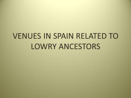 VENUES IN SPAIN RELATED TO LOWRY ANCESTORS. REAL MONASTERIO DE NEUSTRA SENORA DE RUEDA Santiago, Spain Founded by Alfonso VII Raimundez of Castile (29.