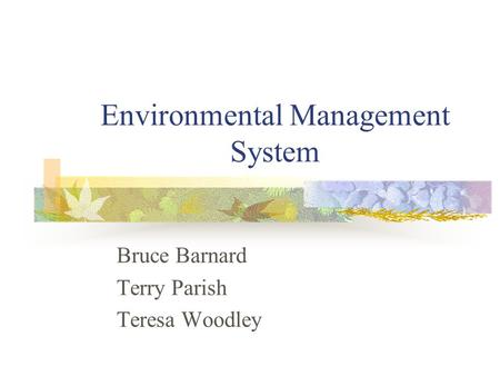Environmental Management System Bruce Barnard Terry Parish Teresa Woodley.