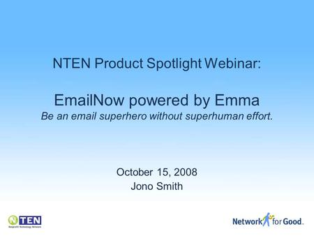 NTEN Product Spotlight Webinar: EmailNow powered by Emma Be an email superhero without superhuman effort. October 15, 2008 Jono Smith.