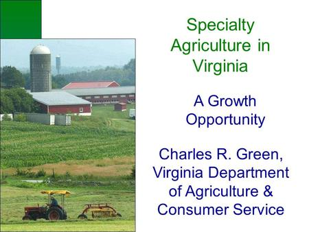 Specialty Agriculture in Virginia A Growth Opportunity Charles R. Green, Virginia Department of Agriculture & Consumer Service.