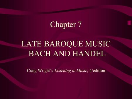 Timeline. Chapter 7 LATE BAROQUE MUSIC BACH AND HANDEL Craig Wright's Listening to Music, 4/edition.