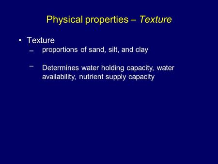 Physical properties – Texture Texture – proportions of sand, silt, and clay Determines water holding capacity, water availability, nutrient supply capacity.