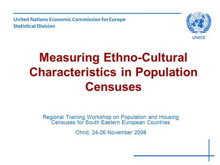 Measuring Ethno-Cultural Characteristics in Population Censuses United Nations Economic Commission for Europe Statistical Division Regional Training Workshop.