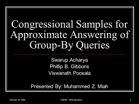 February 14, 2006CS6392 - DB Exploration 1 Congressional Samples for Approximate Answering of Group-By Queries Swarup Acharya Phillip B. Gibbons Viswanath.