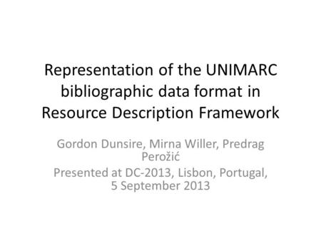 Representation of the UNIMARC bibliographic data format in Resource Description Framework Gordon Dunsire, Mirna Willer, Predrag Perožić Presented at DC-2013,