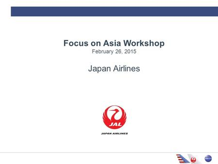 Focus on Asia Workshop February 26, 2015 Japan Airlines.