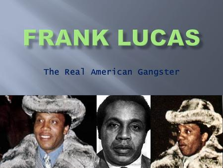 The Real American Gangster.  Born September 9, 1930  Frank is currently 82 years old  He is from La Grange, North Carolina  Married Julianna Fairrait.