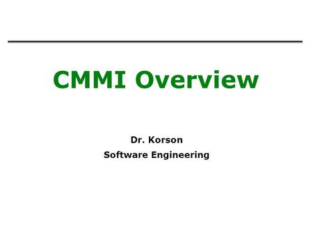CMMI Overview Dr. Korson Software Engineering. 2 Immature organizations can be successful on occasion, but ultimately run into difficulties because –Success.