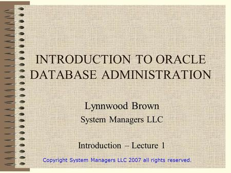 INTRODUCTION TO ORACLE DATABASE ADMINISTRATION Lynnwood Brown System Managers LLC Introduction – Lecture 1 Copyright System Managers LLC 2007 all rights.