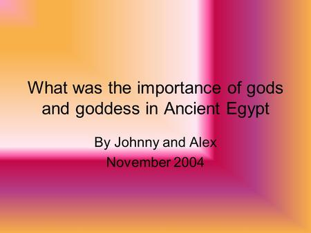 What was the importance of gods and goddess in Ancient Egypt By Johnny and Alex November 2004.