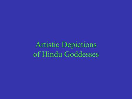 Artistic Depictions of Hindu Goddesses. 1. Icons from the Ancient & Medieval Periods Archeological clues suggest that female deities of various types.