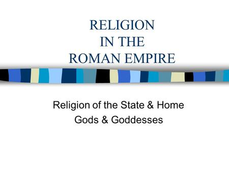 RELIGION IN THE ROMAN EMPIRE Religion of the State & Home Gods & Goddesses.
