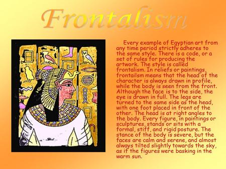 Every example of Egyptian art from any time period strictly adheres to the same style. There is a code, or a set of rules for producing the artwork. The.