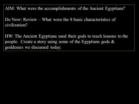 AIM: What were the accomplishments of the Ancient Egyptians? Do Now: Review – What were the 8 basic characteristics of civilization? HW: The Ancient Egyptians.