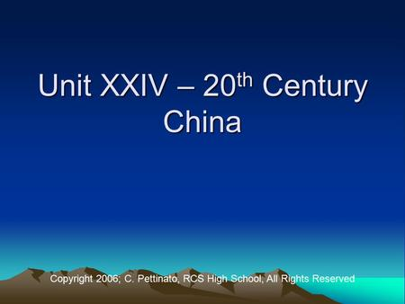 Unit XXIV – 20 th Century China Copyright 2006; C. Pettinato, RCS High School, All Rights Reserved.