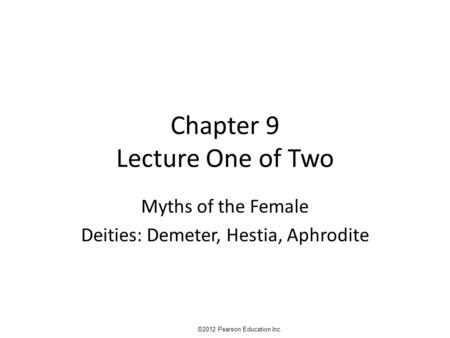 Chapter 9 Lecture One of Two Myths of the Female Deities: Demeter, Hestia, Aphrodite ©2012 Pearson Education Inc.