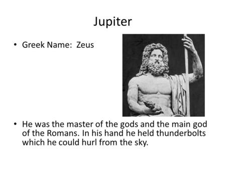 Jupiter Greek Name: Zeus He was the master of the gods and the main god of the Romans. In his hand he held thunderbolts which he could hurl from the sky.