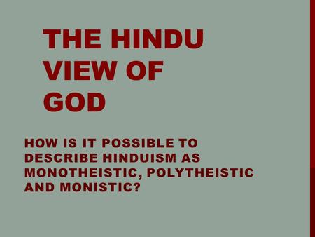 THE HINDU VIEW OF GOD HOW IS IT POSSIBLE TO DESCRIBE HINDUISM AS MONOTHEISTIC, POLYTHEISTIC AND MONISTIC?