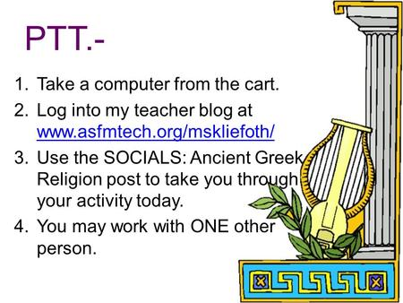 PTT.- 1.Take a computer from the cart. 2.Log into my teacher blog at www.asfmtech.org/mskliefoth/ www.asfmtech.org/mskliefoth/ 3.Use the SOCIALS: Ancient.