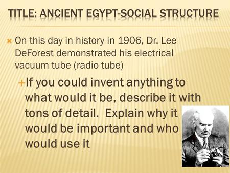  On this day in history in 1906, Dr. Lee DeForest demonstrated his electrical vacuum tube (radio tube)  If you could invent anything to what would it.