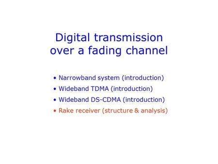 Digital transmission over a fading channel Narrowband system (introduction) Wideband TDMA (introduction) Wideband DS-CDMA (introduction) Rake receiver.