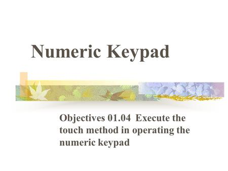 Numeric Keypad Objectives 01.04 Execute the touch method in operating the numeric keypad.