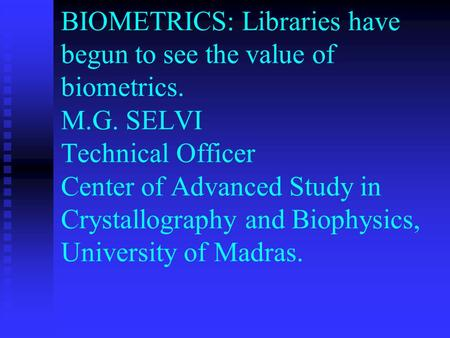 BIOMETRICS: Libraries have begun to see the value of biometrics. M.G. SELVI Technical Officer Center of Advanced Study in Crystallography and Biophysics,