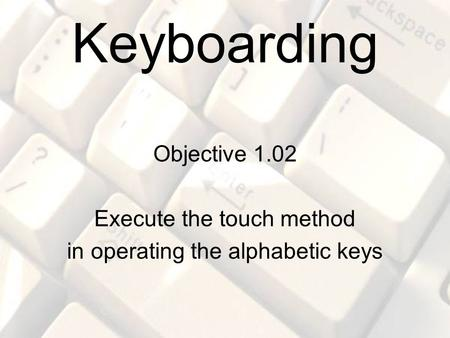 Keyboarding Objective 1.02 Execute the touch method in operating the alphabetic keys.
