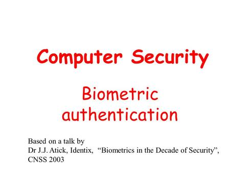"Computer Security Biometric authentication Based on a talk by Dr J.J. Atick, Identix, ""Biometrics in the Decade of Security"", CNSS 2003."