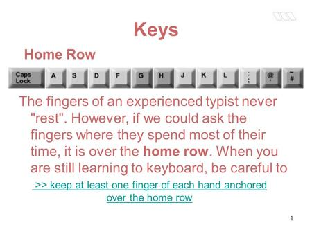 1 Keys Home Row The fingers of an experienced typist never rest. However, if we could ask the fingers where they spend most of their time, it is over.