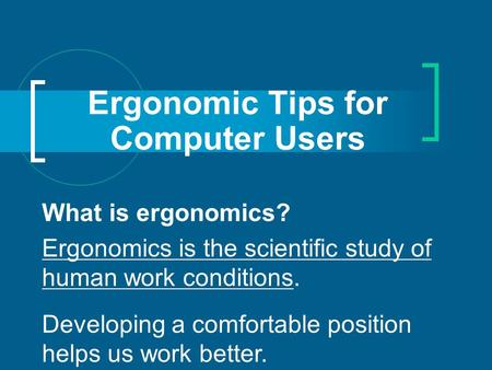 Ergonomic Tips for Computer Users What is ergonomics? Ergonomics is the scientific study of human work conditions. Developing a comfortable position helps.