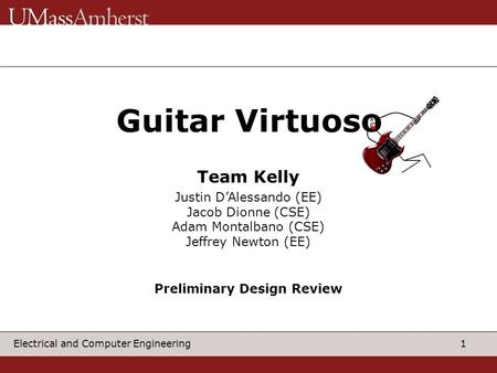 1 Electrical and Computer Engineering Guitar Virtuos Justin D'Alessando (EE) Jacob Dionne (CSE) Adam Montalbano (CSE) Jeffrey Newton (EE) Team Kelly Preliminary.