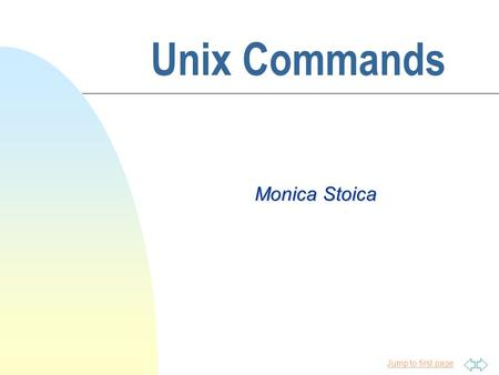 Jump to first page Unix Commands Monica Stoica Jump to first page Introduction to Unix n Unix was born in 1969 at Bell Laboratories, a research subdivision.